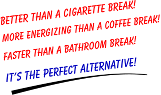 Better than a CIGARETTE BREAK! More energizing than a COFFEE BREAK!  Faster than a BATHROOM BREAK! It's the PERFECT ALTERNATIVE!