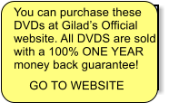 You can purchase these DVDs at Gilad's Official  website. All DVDS are sold with a 100% ONE YEAR money back guarantee!  GO TO WEBSITE